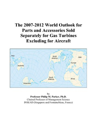 The 2007-2012 World Outlook for Parts and Accessories Sold Separately for Gas Turbines Excluding for Aircraft