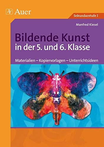 Bildende Kunst in der 5. und 6. Klasse: Materialien - Kopiervorlagen - Unterrichtsideen (Bildende Kunst Sekundarstufe)