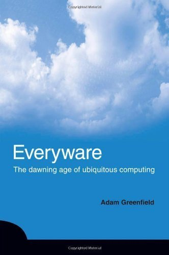 Everyware: The Dawning Age of Ubiquitous Computing by Adam Greenfield (2006-03-20)