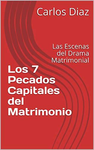 Los 7 Pecados Capitales del Matrimonio: Las Escenas del Drama Matrimonial por Carlos Diaz