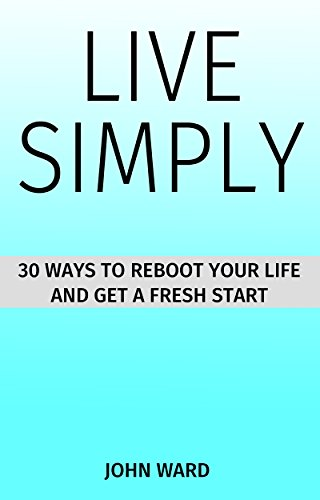 LIVE SIMPLY: 30 WAYS  TO REBOOT YOUR LIFE  AND GET A FRESH START (English Edition)