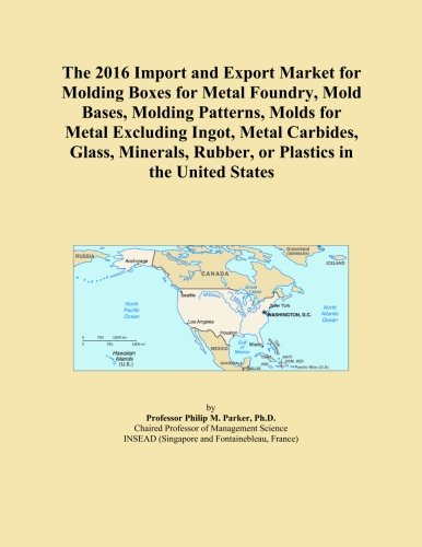 The 2016 Import and Export Market for Molding Boxes for Metal Foundry, Mold Bases, Molding Patterns, Molds for Metal Excluding Ingot, Metal Carbides. Rubber, or Plastics in the United States -