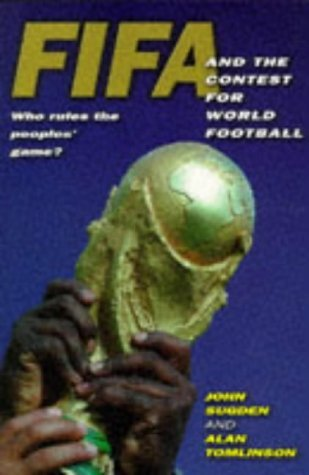 FIFA and the Contest for World Football: Who Rules the People's Game? by John Sugden (1998-05-14)