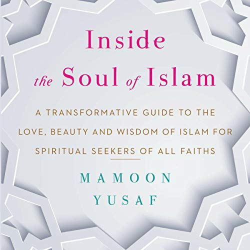 Inside the Soul of Islam: A Transformative Guide to the Love, Beauty and Wisdom of Islam for Spiritual Seekers of all Faiths