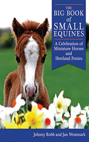 The Big Book of Small Equines: A Celebration of Miniature Horses and Shetland Ponies -