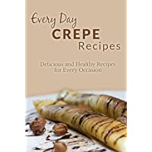 Crepe Recipes: The Complete Guide to Breakfast, Lunch, Dinner, and More (Everyday Recipes) (English Edition)