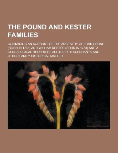 The Pound and Kester Families; Containing an Account of the Ancestry of John Pound (Born in 1735) and William Kester (Born in 1733) and a Genealogical
