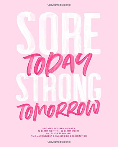 Sore Today, Strong Tomorrow, Undated Teacher Planner, 12 Blank Months & 52 Blank Weeks: Pink Inspirational Quote Fitness or School Lesson Planning Calendar Book