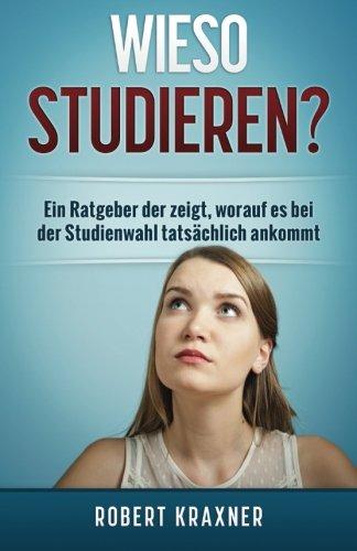 Wieso studieren?: Ein Ratgeber der zeigt, worauf es bei der Studienwahl tatsächlich ankommt