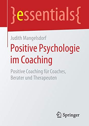 Positive Psychologie im Coaching: Positive Coaching für Coaches, Berater und Therapeuten (essentials)