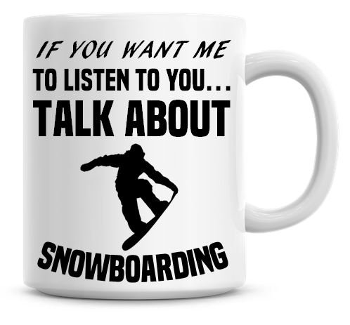 If You Want Me To Listen To You Talk About Snowboarding Funny Coffee Mug by Personalise That
