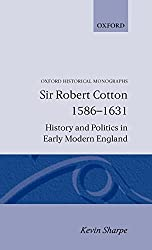 Sir Robert Cotton 1586-1631 History and Politics in Early Modern England (Oxford Historical Monographs)