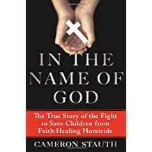 In the Name of God: The True Story of the Fight to Save Children from Faith-Healing Homicide by Cameron Stauth (2013-10-15)