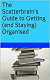 The Scatterbrain's Guide to Getting (and Staying) Organised