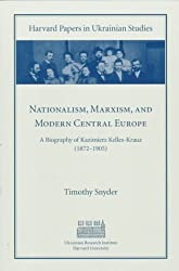 Nationalism, Marxism and Modern Central Europe: Biography of Kazimierz Kelles-Krauz, 1872-1905 (Harvard Papers in Ukrainian Studies) by Timothy Snyder (1998-05-19)