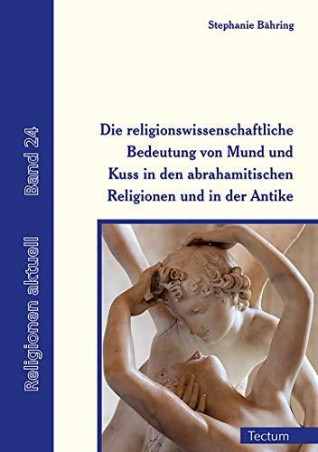 Die religionswissenschaftliche Bedeutung von Mund und Kuss in den abrahamitischen Religionen und in der Antike (Religionen Aktuell 24) -