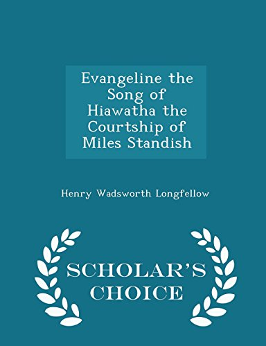 Evangeline the Song of Hiawatha the Courtship of Miles Standish - Scholar's Choice Edition