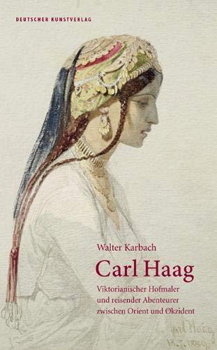 Carl Haag: Viktorianischer Hofmaler und reisender Abenteurer zwischen Orient und Okzident