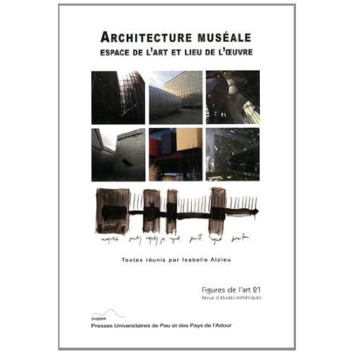 Figures de l'art, N° 21/2012 : Architecture muséale : Espace de l'art et lieu de l'oeuvre