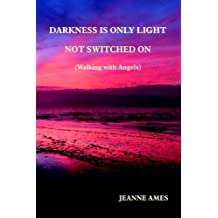 Darkness is Only Light Not Switched On (Walking With Angels) by Jeanne Ames (2006-07-06)
