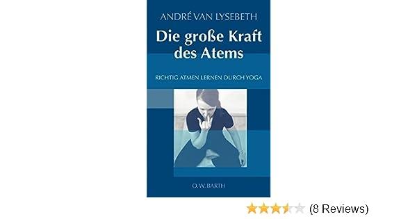 Die Große Kraft Des Atems: Richtig Atmen Lernen Durch Yoga: Amazon.de:  André Van Lysebeth, Gabriel Plattner: Bücher