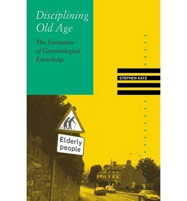Disciplining Old Age: The Formation of Gerontological Knowledge (Knowledge, Disciplinarity and Beyond) (Paperback) - Common