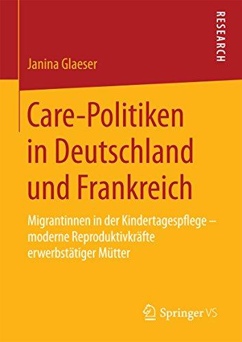 Care-Politiken in Deutschland und Frankreich: Migrantinnen in der Kindertagespflege – moderne Reproduktivkräfte erwerbstätiger Mütter