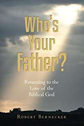 Who's Your Father?: Returning to the Love of the Biblical God by Robert Bernecker (2013-07-08)