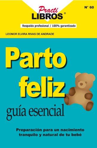 Parto Feliz: Guia Esencial, Preparación Para Un Nacimiento Tranquilo y Natural De Tu Bebe (Practilibros nº 60) por Dra. LEONOR ELVIRA RIVAS