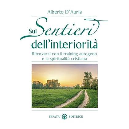 Sui Sentieri Dell'Interiorità: Ritrovarsi Con Il Training Autogeno E La Spiritualità Cristiana (Vivere In Pienezza)