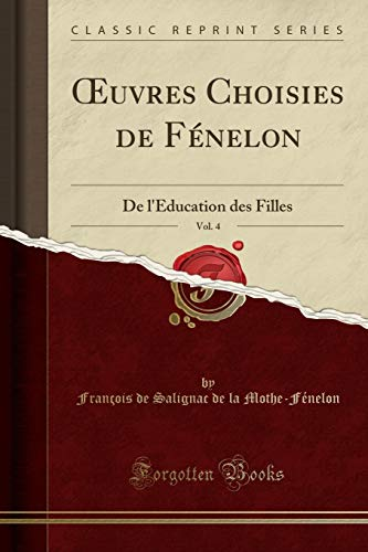 Oeuvres Choisies de Fénelon, Vol. 4: de l'Éducation Des Filles (Classic Reprint) par Francois De Salignac De Mothe-Fenelon