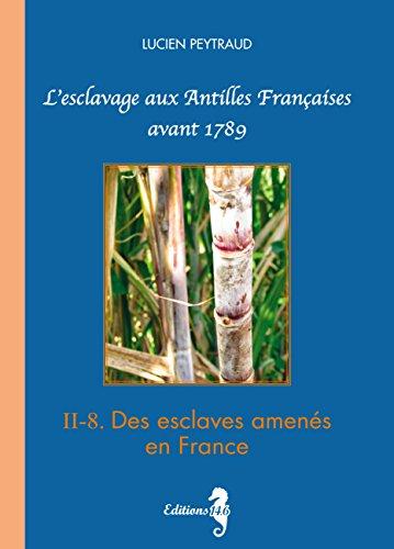 II-8 Des esclaves amenés en France: L'esclavage aux Antilles Françaises avant 1789 par  Éditions 14.6