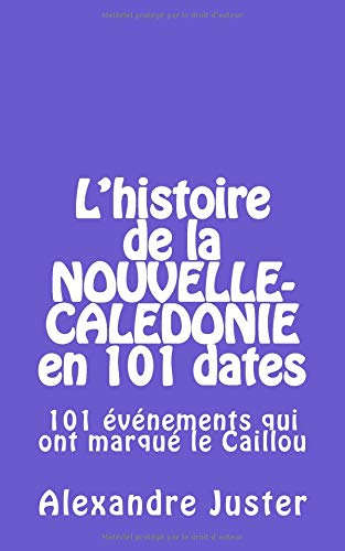 l'histoire de la Nouvelle-Calédonie en 101 dates: 101 événements qui ont marqué le Caillou par Alexandre Juster