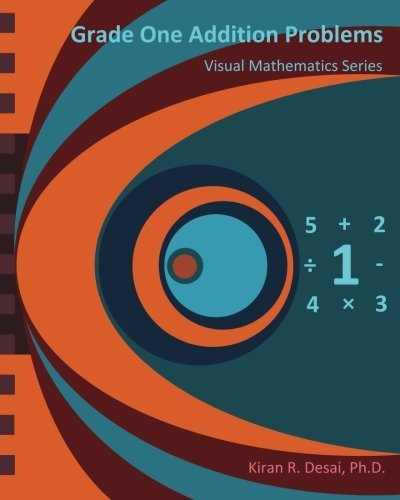 Grade One Addition Problems: Visual Mathematics Series by Kiran R. Desai Ph.D. (2013-08-09)
