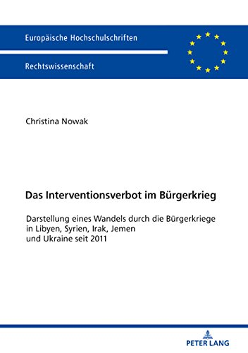 Das Interventionsverbot im Buergerkrieg: Darstellung eines Wandels durch die Buergerkriege in Libyen, Syrien, Irak, Jemen und Ukraine seit 2011 (Europaeische Hochschulschriften Recht 5994)