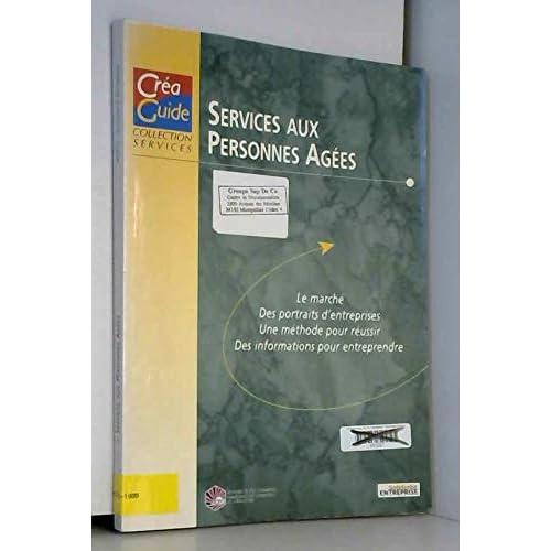 Services aux personnes âgées : Le marché, des portraits d'entreprises, une méthode pour réussir, des informations pour entreprendre (Créaguide-Collection services)