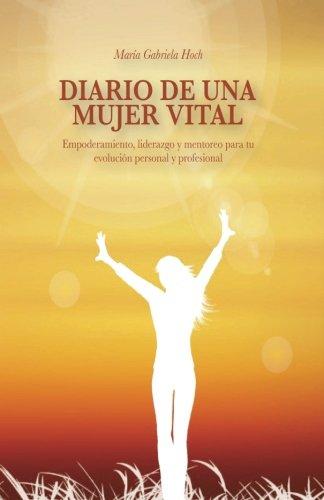 Diario de una Mujer Vital: Empoderamiento, liderazgo y mentoreo para tu evolucion personal y profesional por Maria Gabriela Hoch