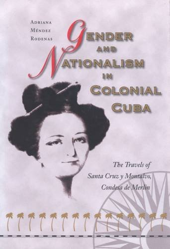 Gender and Nationalism in Colonial Cuba: The Struggle for Political and Civil Rights in the 21st Century: The Travels of Santa Cruz Y Montalvo, Condesa De Merlin