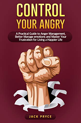Control your angry: A Practical Guide to Anger Management, Better Manage emotions and Master Your Frustration for Living a Happier Life (English Edition)