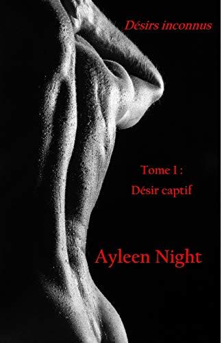 Désirs inconnus: Tome 1 : désir captif par Ayleen Night