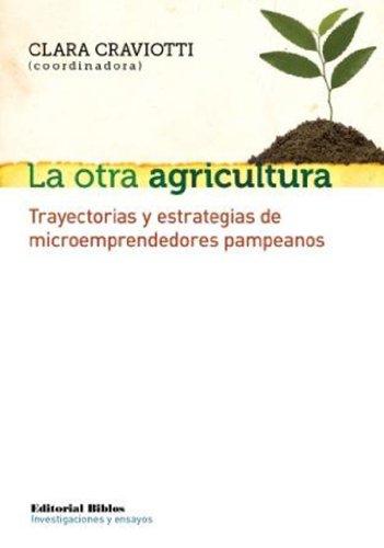 La otra agricultura. Trayectorias y estrategias de microemprendedores pampeanos por Clara Craviotti (coordinadora)