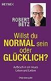 Willst du normal sein oder glücklich?: Aufbruch in ein neues Leben und Lieben - Robert Betz