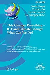 This Changes Everything – ICT and Climate Change: What Can We Do?: 13th IFIP TC 9 International Conference on Human Choice and Computers, HCC13 2018, Held ... and Communication Technology Book 537)