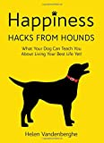 Happiness Hacks From Hounds: What Your Dog Can Teach You About Living Your Best Life Yet