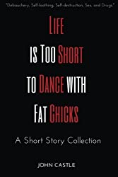 Life is Too Short to Dance with Fat Chicks: A Short Story Collection