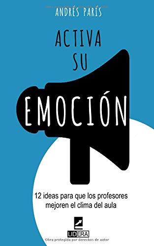 Activa su Emoción: 12 ideas para que los profesores mejoren el clima del aula por Andrés París