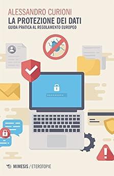 La protezione dei dati: Guida pratica al Regolamento Europeo di [Curioni, Alessandro]