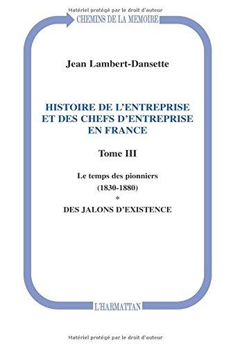 Histoire de l'entreprise et des chefs d'entreprise en France : Tome 3, Le temps des pionniers (1830-1880), des jalons d'existence
