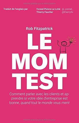 Le Mom Test: Comment parler avec les clients et apprendre si votre idée d'entreprise est bonne, quand tout le monde vous ment par Rob Fitzpatrick