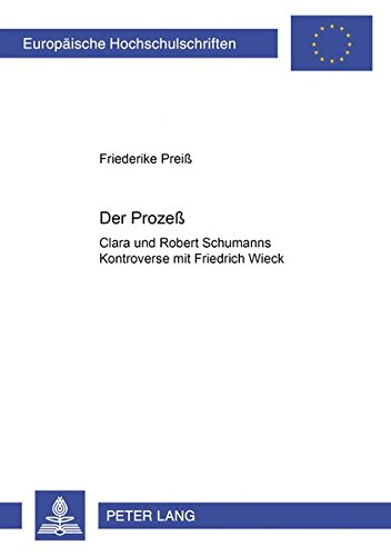Der Prozeß: Clara und Robert Schumanns Kontroverse mit Friedrich Wieck (Europäische Hochschulschriften / European University Studies / Publications ... 36: Musicology / Série 36: Musicologie)